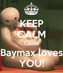 Poster: KEEP CALM Cause Baymax loves YOU!