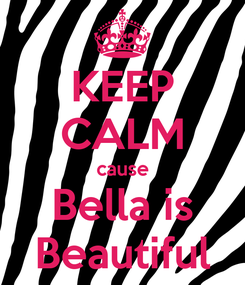 Poster: KEEP CALM cause Bella is Beautiful