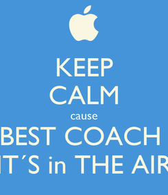 Poster: KEEP CALM cause BEST COACH  IT´S in THE AIR