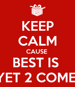 Poster: KEEP CALM CAUSE  BEST IS  YET 2 COME