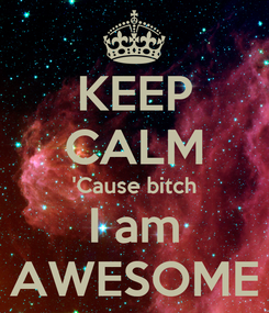 Poster: KEEP CALM 'Cause bitch I am AWESOME