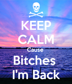 Poster: KEEP CALM Cause  Bitches  I'm Back