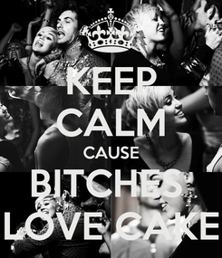 Poster: KEEP CALM CAUSE BITCHES  LOVE CAKE