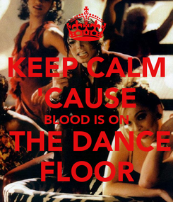 Poster: KEEP CALM 'CAUSE BLOOD IS ON  THE DANCE FLOOR