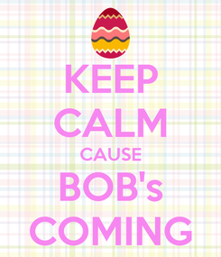 Poster: KEEP CALM CAUSE BOB's COMING