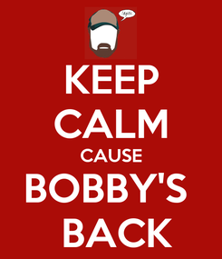 Poster: KEEP CALM CAUSE BOBBY'S   BACK