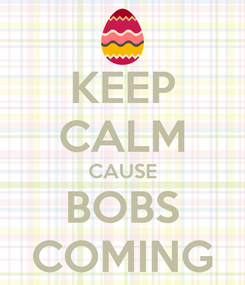Poster: KEEP CALM CAUSE BOBS COMING