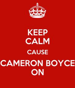 Poster: KEEP CALM CAUSE CAMERON BOYCE ON