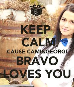 Poster: KEEP   CALM CAUSE CAMI&GEORGI BRAVO LOVES YOU
