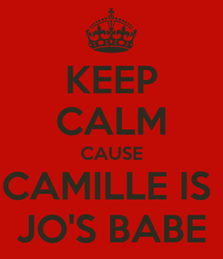 Poster: KEEP CALM CAUSE CAMILLE IS  JO'S BABE