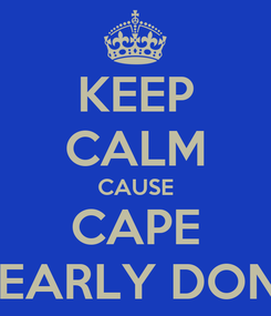 Poster: KEEP CALM CAUSE CAPE NEARLY DONE