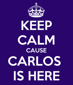 Poster: KEEP CALM CAUSE CARLOS  IS HERE