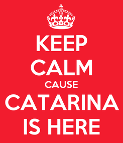 Poster: KEEP CALM CAUSE CATARINA IS HERE