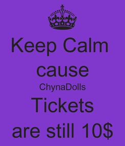 Poster: Keep Calm  cause ChynaDolls Tickets are still 10$