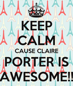 Poster: KEEP CALM CAUSE CLAIRE PORTER IS AWESOME!!