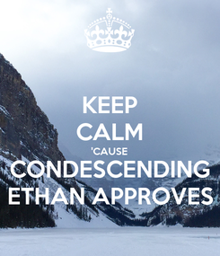 Poster: KEEP CALM 'CAUSE CONDESCENDING ETHAN APPROVES