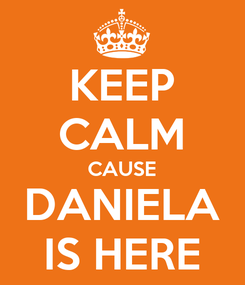 Poster: KEEP CALM CAUSE DANIELA IS HERE