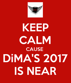 Poster: KEEP CALM CAUSE  DiMA'S 2017 IS NEAR