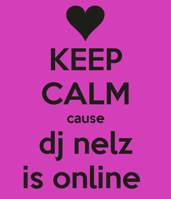 Poster: KEEP CALM cause dj nelz is online
