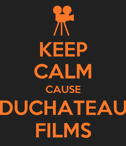 Poster: KEEP CALM CAUSE DUCHATEAU FILMS