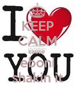 Poster: KEEP CALM cause  eboni shakin it
