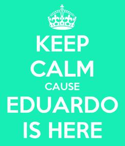 Poster: KEEP CALM CAUSE EDUARDO IS HERE