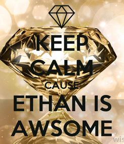 Poster: KEEP CALM CAUSE ETHAN IS AWSOME