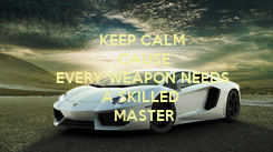 Poster: KEEP CALM  CAUSE EVERY WEAPON NEEDS  A SKILLED   MASTER