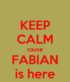 Poster: KEEP CALM cause FABIAN is here