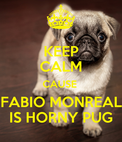 Poster: KEEP CALM CAUSE  FABIO MONREAL IS HORNY PUG