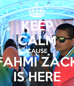 Poster: KEEP CALM CAUSE FAHMI ZACK IS HERE