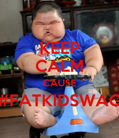 Poster: KEEP CALM CAUSE #FATKIDSWAG