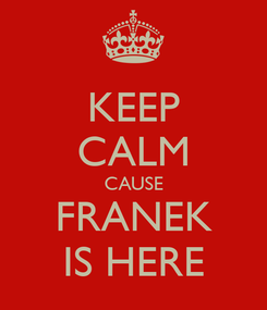 Poster: KEEP CALM CAUSE FRANEK IS HERE