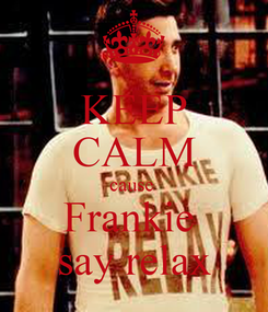 Poster: KEEP CALM cause  Frankie  say relax