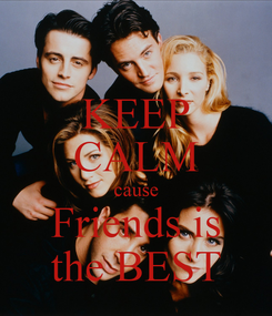 Poster: KEEP CALM cause  Friends is  the BEST