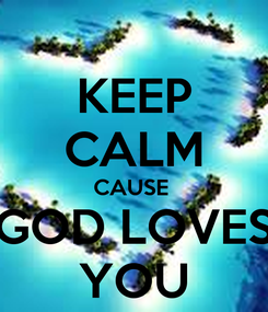 Poster: KEEP CALM CAUSE  GOD LOVES YOU