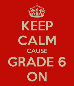Poster: KEEP CALM CAUSE GRADE 6 ON