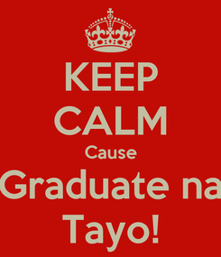 Poster: KEEP CALM Cause Graduate na Tayo!