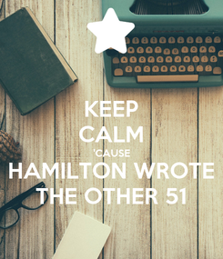 Poster: KEEP CALM 'CAUSE HAMILTON WROTE THE OTHER 51