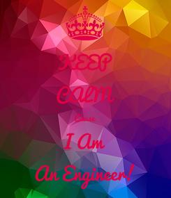 Poster: KEEP CALM Cause I Am An Engineer!