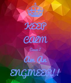 Poster: KEEP CALM Cause I Am An ENGINEER!!