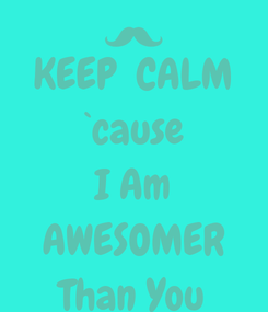Poster: KEEP  CALM `cause I Am AWESOMER Than You