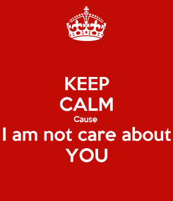 Poster: KEEP CALM Cause  I am not care about YOU