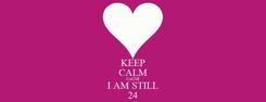 Poster: KEEP CALM CAUSE I AM STILL 24
