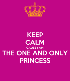 Poster: KEEP CALM CAUSE I AM THE ONE AND ONLY PRINCESS