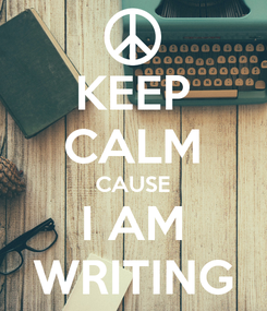Poster: KEEP CALM CAUSE I AM WRITING