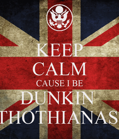 Poster: KEEP CALM CAUSE I BE DUNKIN  THOTHIANAS