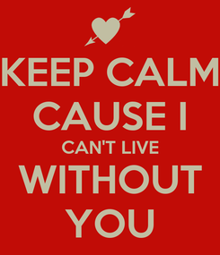 Poster: KEEP CALM CAUSE I CAN'T LIVE WITHOUT YOU