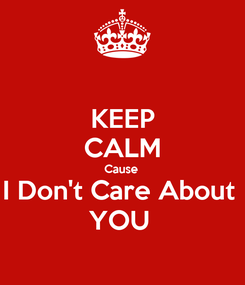 Poster: KEEP CALM Cause  I Don't Care About  YOU