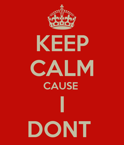 Poster: KEEP CALM CAUSE  I DONT